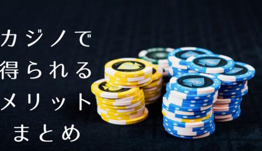 【体験談】必見!カジノで遊ぶことで得られるメリット5つをまとめてみた!
